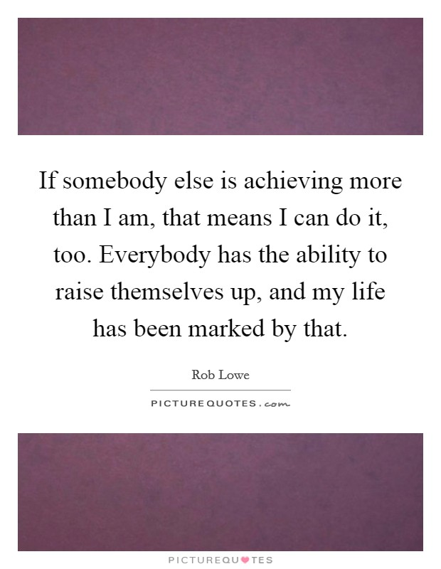 If somebody else is achieving more than I am, that means I can do it, too. Everybody has the ability to raise themselves up, and my life has been marked by that Picture Quote #1