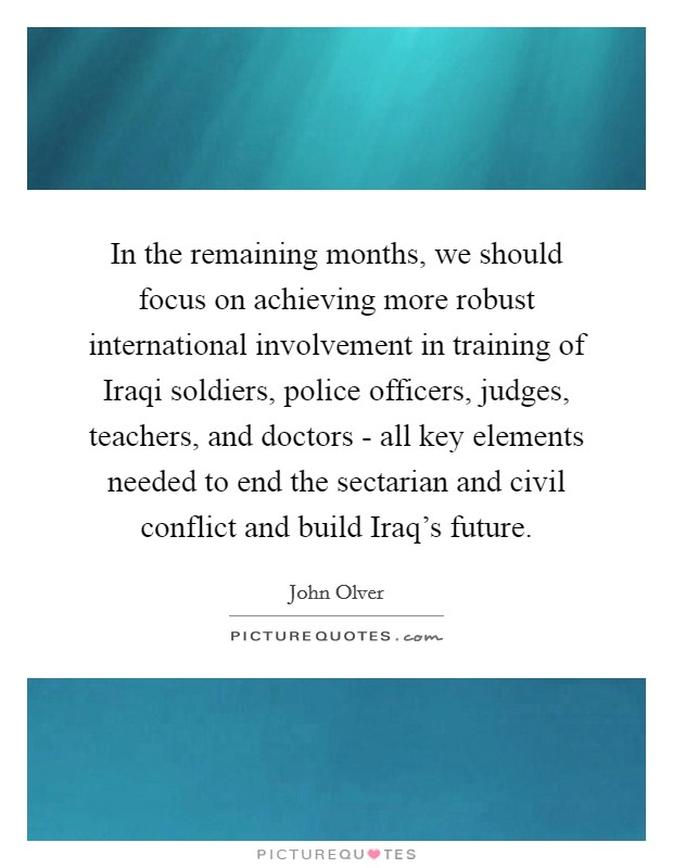 In the remaining months, we should focus on achieving more robust international involvement in training of Iraqi soldiers, police officers, judges, teachers, and doctors - all key elements needed to end the sectarian and civil conflict and build Iraq's future Picture Quote #1