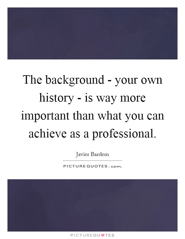 The background - your own history - is way more important than what you can achieve as a professional Picture Quote #1