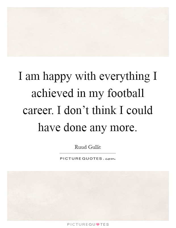 I am happy with everything I achieved in my football career. I don't think I could have done any more Picture Quote #1