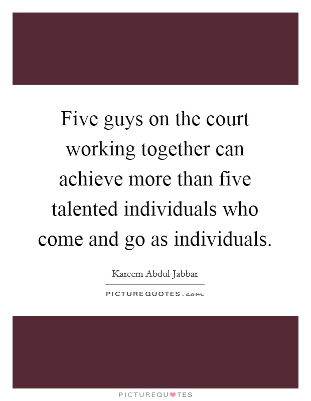 Five guys on the court working together can achieve more than five talented individuals who come and go as individuals Picture Quote #1