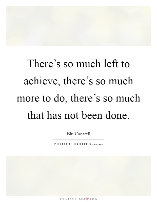 There's so much left to achieve, there's so much more to do, there's so much that has not been done Picture Quote #1