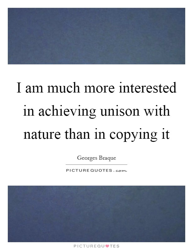 I am much more interested in achieving unison with nature than in copying it Picture Quote #1