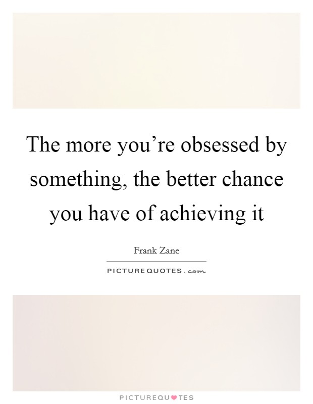 The more you're obsessed by something, the better chance you have of achieving it Picture Quote #1