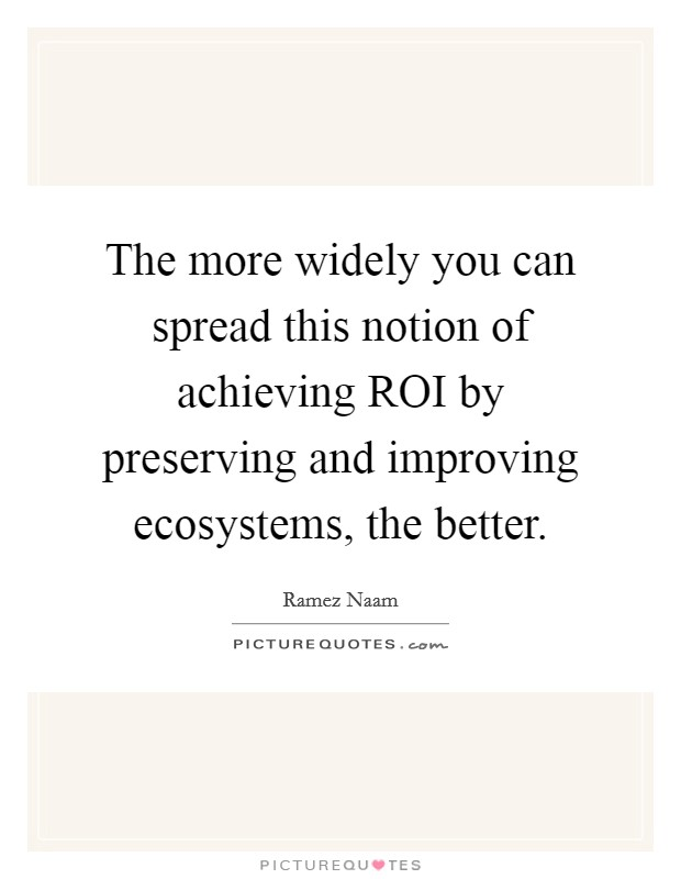 The more widely you can spread this notion of achieving ROI by preserving and improving ecosystems, the better Picture Quote #1