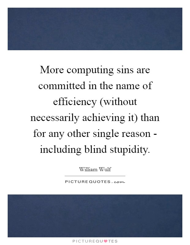 More computing sins are committed in the name of efficiency (without necessarily achieving it) than for any other single reason - including blind stupidity Picture Quote #1