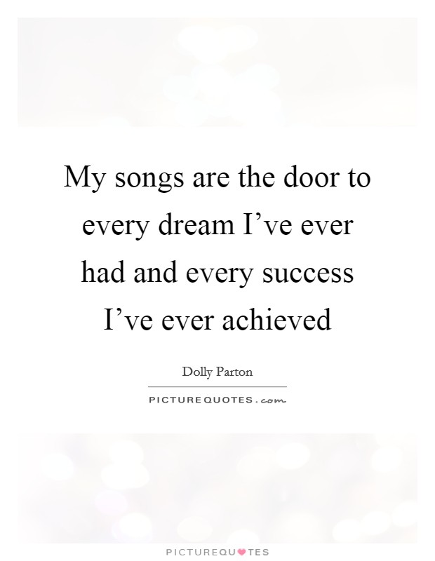 My songs are the door to every dream I've ever had and every success I've ever achieved Picture Quote #1