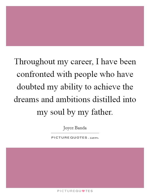 Throughout my career, I have been confronted with people who have doubted my ability to achieve the dreams and ambitions distilled into my soul by my father Picture Quote #1