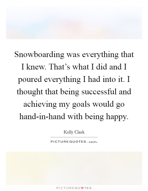Snowboarding was everything that I knew. That's what I did and I poured everything I had into it. I thought that being successful and achieving my goals would go hand-in-hand with being happy Picture Quote #1