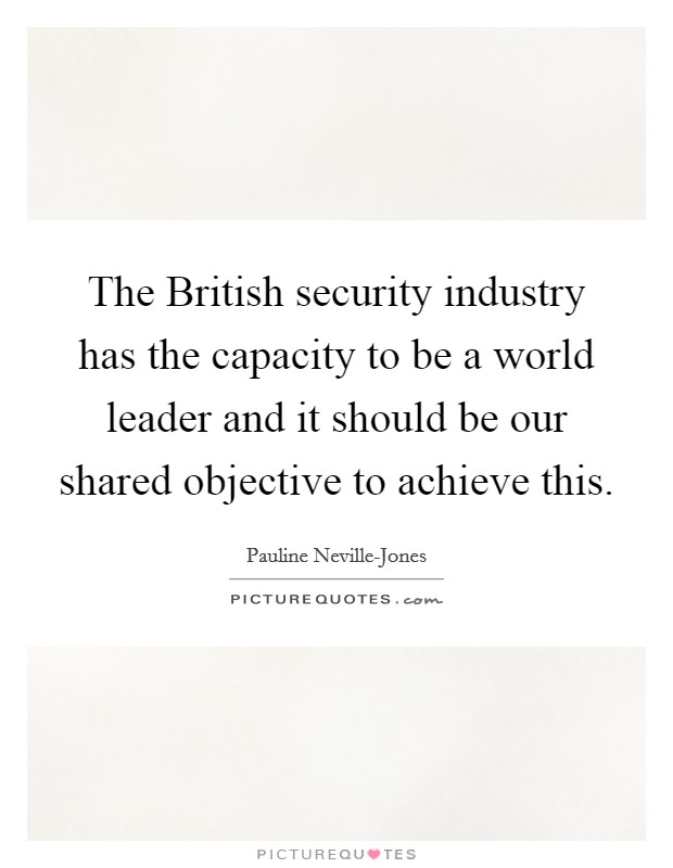 The British security industry has the capacity to be a world leader and it should be our shared objective to achieve this Picture Quote #1