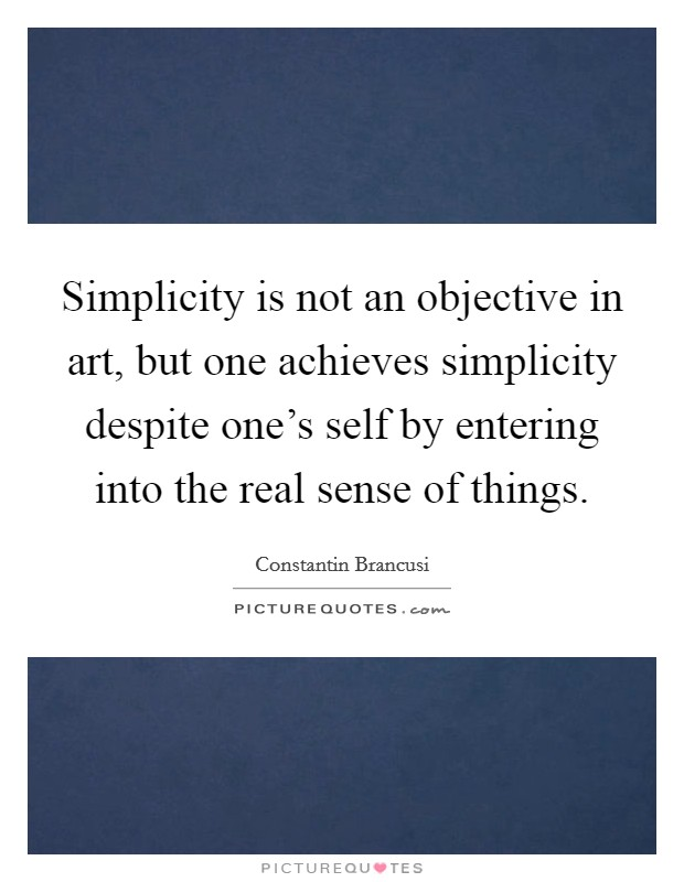 Simplicity is not an objective in art, but one achieves simplicity despite one's self by entering into the real sense of things Picture Quote #1