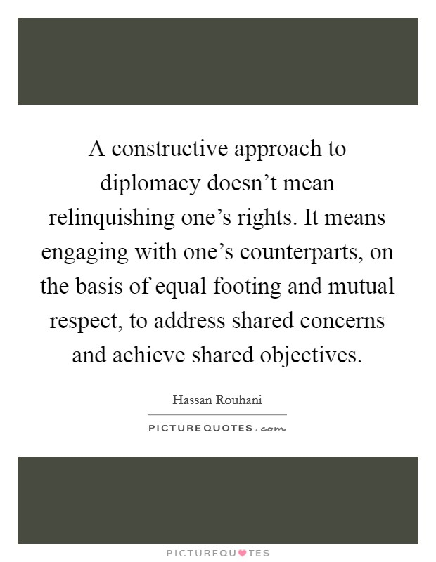 A constructive approach to diplomacy doesn't mean relinquishing one's rights. It means engaging with one's counterparts, on the basis of equal footing and mutual respect, to address shared concerns and achieve shared objectives Picture Quote #1