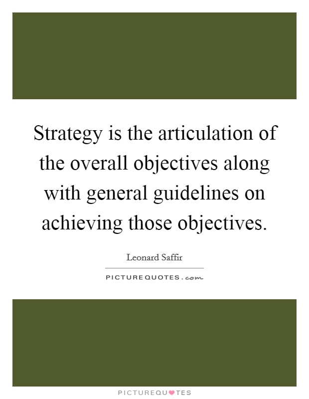 Strategy is the articulation of the overall objectives along with general guidelines on achieving those objectives Picture Quote #1
