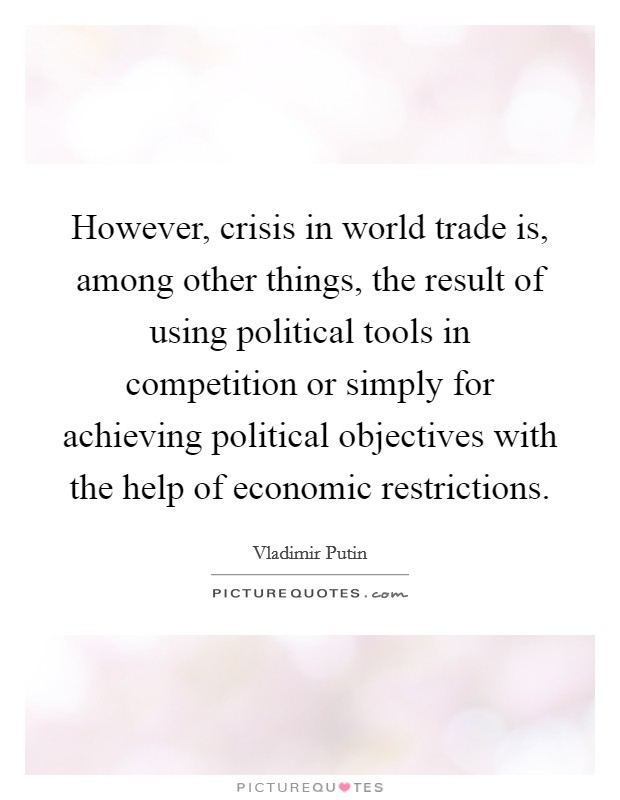 However, crisis in world trade is, among other things, the result of using political tools in competition or simply for achieving political objectives with the help of economic restrictions Picture Quote #1