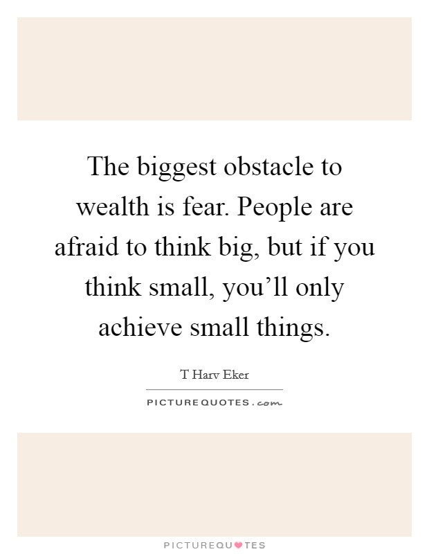 The biggest obstacle to wealth is fear. People are afraid to think big, but if you think small, you'll only achieve small things Picture Quote #1