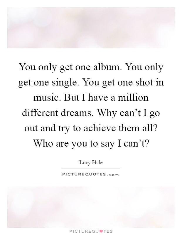 You only get one album. You only get one single. You get one shot in music. But I have a million different dreams. Why can't I go out and try to achieve them all? Who are you to say I can't? Picture Quote #1
