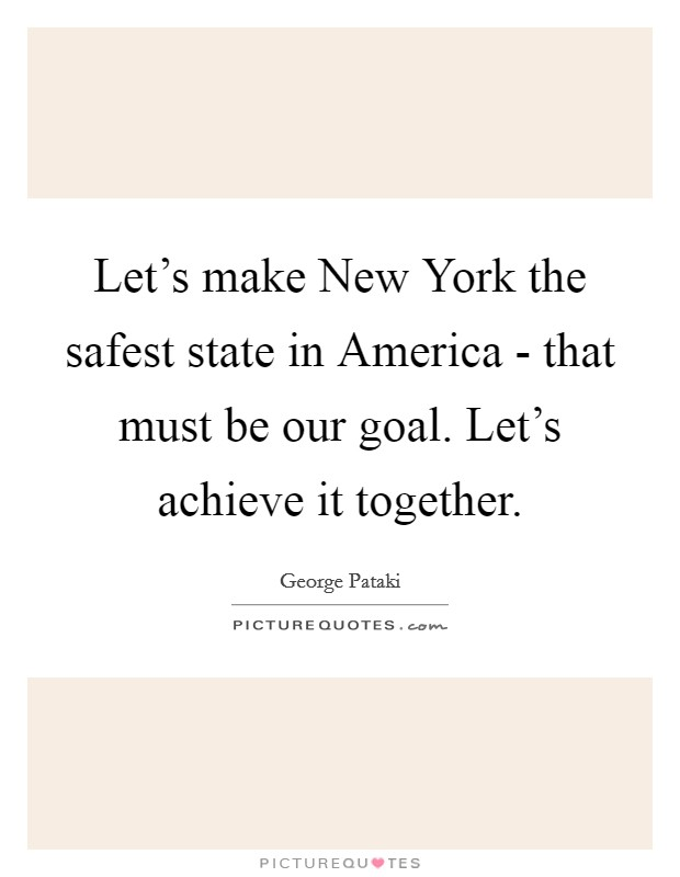 Let's make New York the safest state in America - that must be our goal. Let's achieve it together Picture Quote #1
