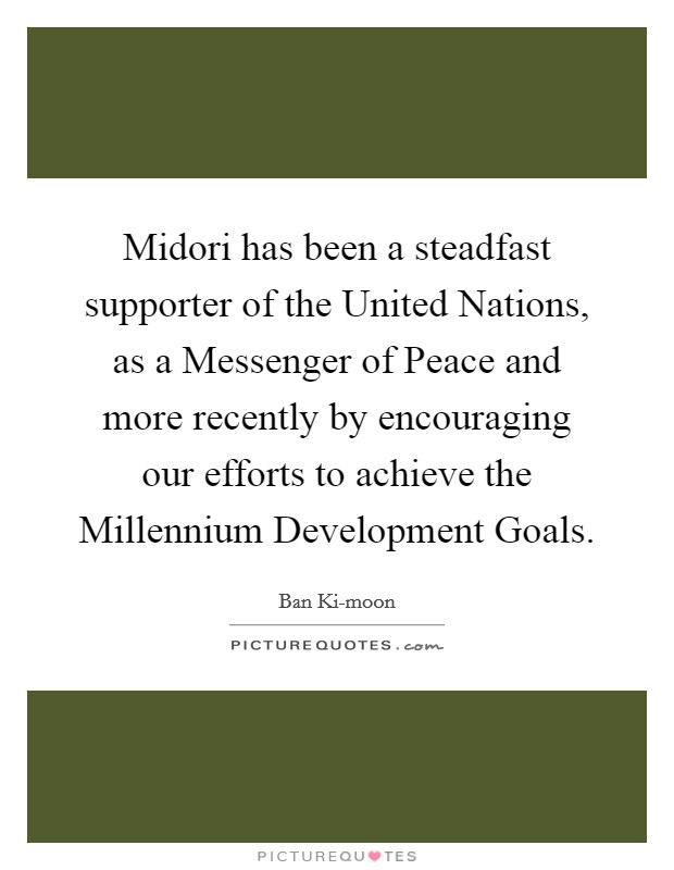 Midori has been a steadfast supporter of the United Nations, as a Messenger of Peace and more recently by encouraging our efforts to achieve the Millennium Development Goals Picture Quote #1