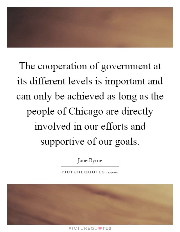The cooperation of government at its different levels is important and can only be achieved as long as the people of Chicago are directly involved in our efforts and supportive of our goals Picture Quote #1
