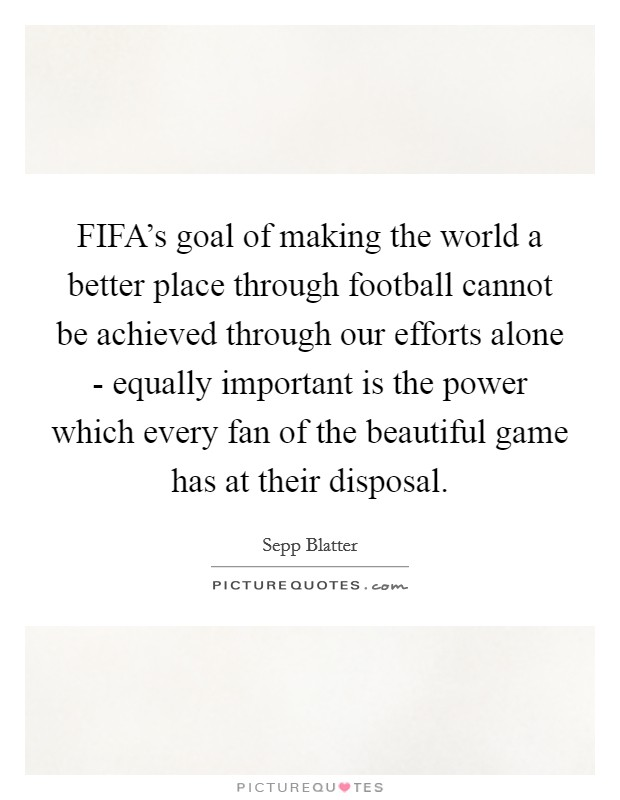 FIFA's goal of making the world a better place through football cannot be achieved through our efforts alone - equally important is the power which every fan of the beautiful game has at their disposal Picture Quote #1
