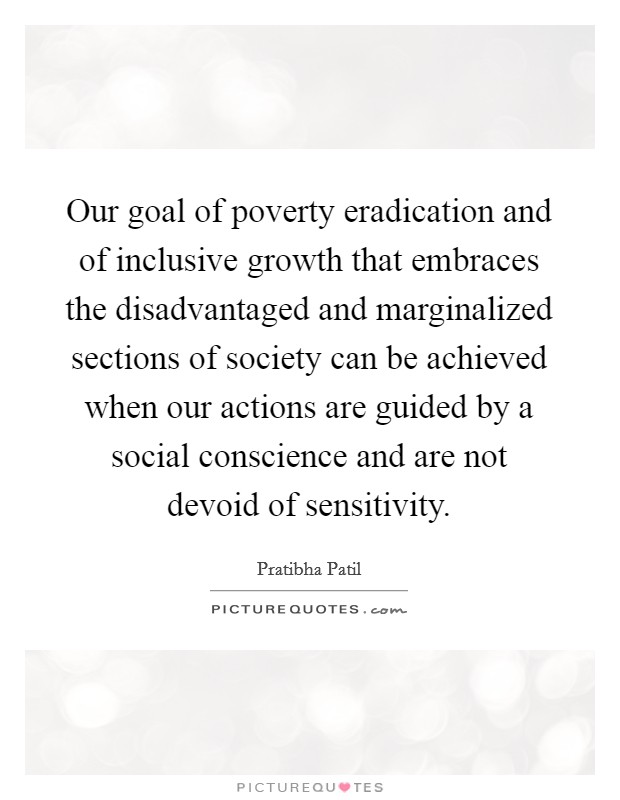 Our goal of poverty eradication and of inclusive growth that embraces the disadvantaged and marginalized sections of society can be achieved when our actions are guided by a social conscience and are not devoid of sensitivity Picture Quote #1