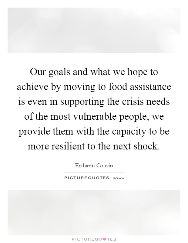 Our goals and what we hope to achieve by moving to food assistance is even in supporting the crisis needs of the most vulnerable people, we provide them with the capacity to be more resilient to the next shock Picture Quote #1