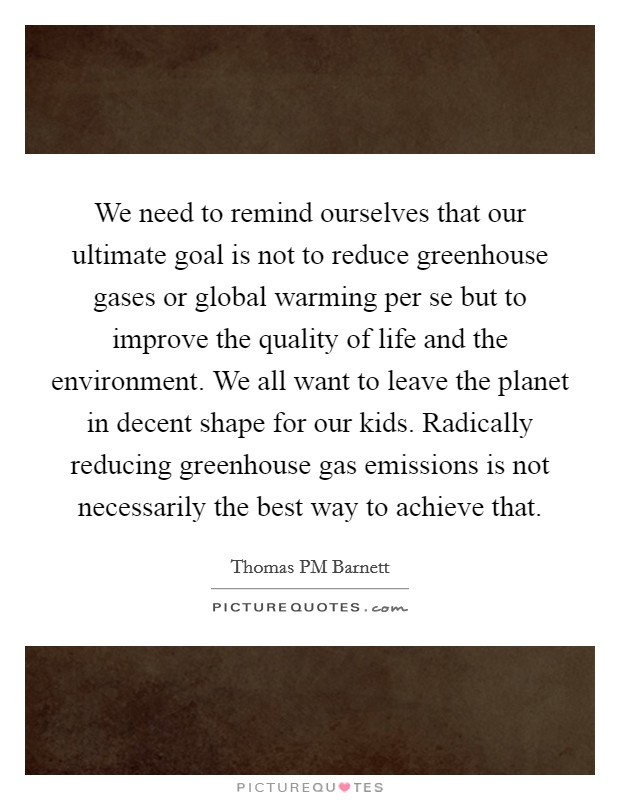 We need to remind ourselves that our ultimate goal is not to reduce greenhouse gases or global warming per se but to improve the quality of life and the environment. We all want to leave the planet in decent shape for our kids. Radically reducing greenhouse gas emissions is not necessarily the best way to achieve that Picture Quote #1