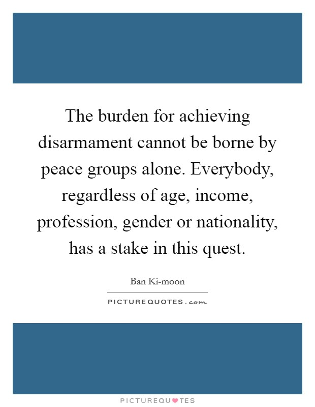 The burden for achieving disarmament cannot be borne by peace groups alone. Everybody, regardless of age, income, profession, gender or nationality, has a stake in this quest Picture Quote #1