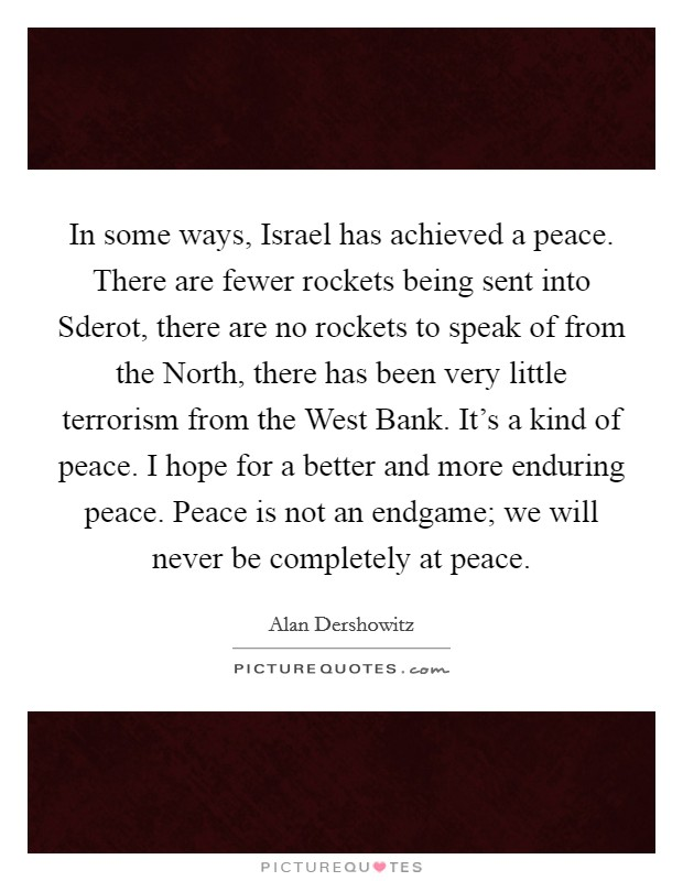 In some ways, Israel has achieved a peace. There are fewer rockets being sent into Sderot, there are no rockets to speak of from the North, there has been very little terrorism from the West Bank. It's a kind of peace. I hope for a better and more enduring peace. Peace is not an endgame; we will never be completely at peace Picture Quote #1