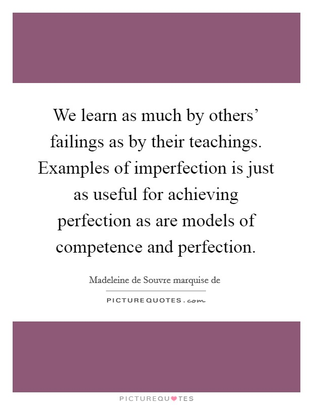 We learn as much by others' failings as by their teachings. Examples of imperfection is just as useful for achieving perfection as are models of competence and perfection Picture Quote #1