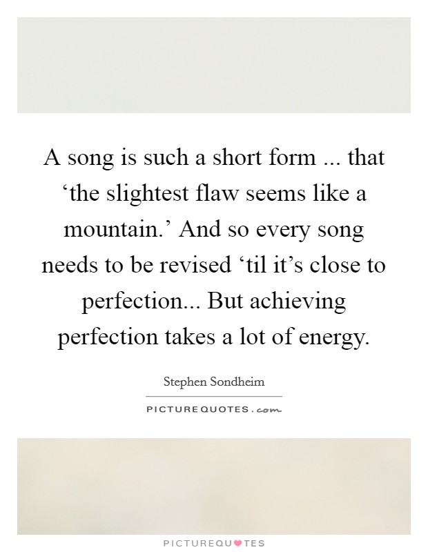 A song is such a short form ... that 'the slightest flaw seems like a mountain.' And so every song needs to be revised 'til it's close to perfection... But achieving perfection takes a lot of energy Picture Quote #1