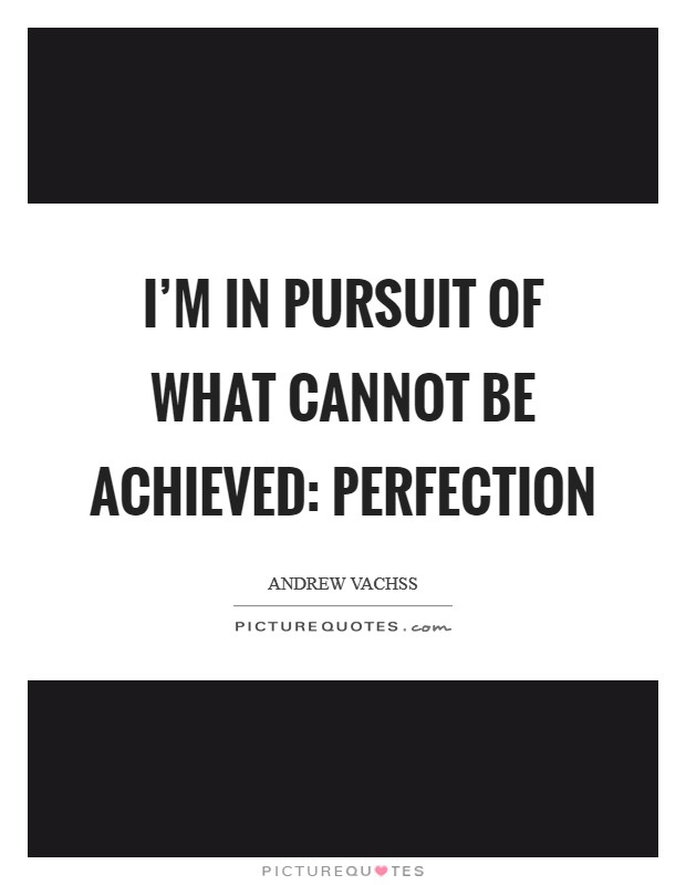 I'm in pursuit of what cannot be achieved: perfection Picture Quote #1