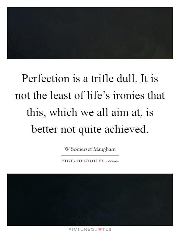 Perfection is a trifle dull. It is not the least of life's ironies that this, which we all aim at, is better not quite achieved Picture Quote #1