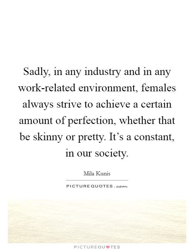 Sadly, in any industry and in any work-related environment, females always strive to achieve a certain amount of perfection, whether that be skinny or pretty. It's a constant, in our society Picture Quote #1