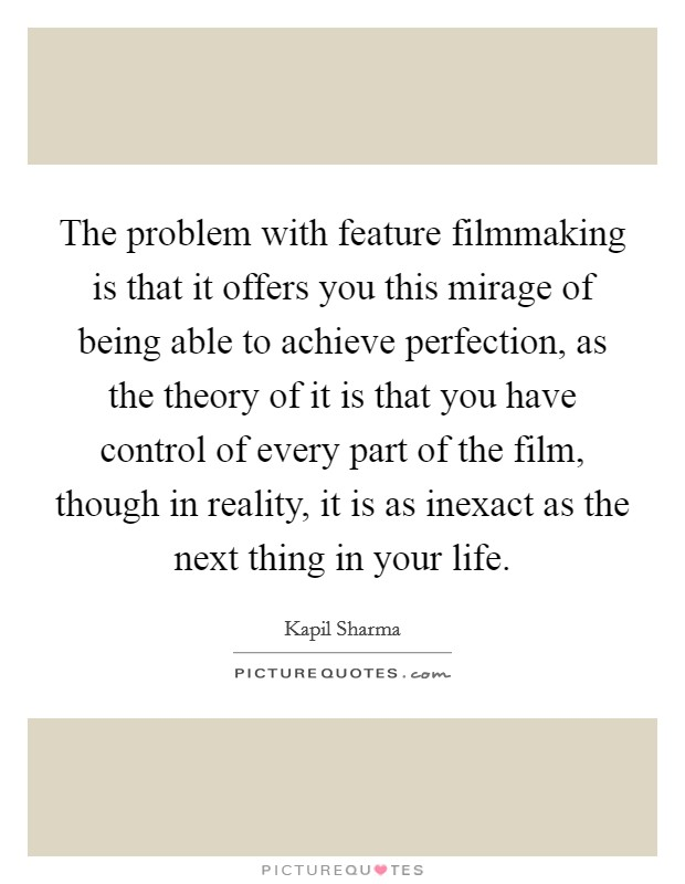 The problem with feature filmmaking is that it offers you this mirage of being able to achieve perfection, as the theory of it is that you have control of every part of the film, though in reality, it is as inexact as the next thing in your life Picture Quote #1
