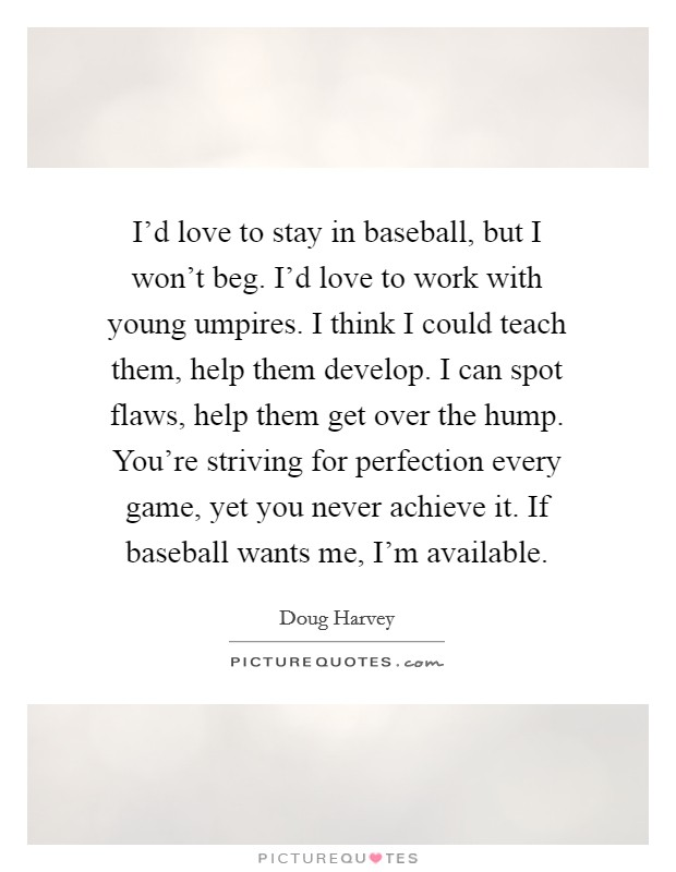 I'd love to stay in baseball, but I won't beg. I'd love to work with young umpires. I think I could teach them, help them develop. I can spot flaws, help them get over the hump. You're striving for perfection every game, yet you never achieve it. If baseball wants me, I'm available Picture Quote #1