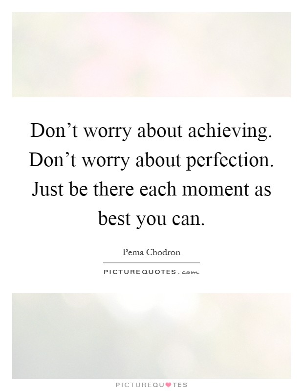 Don't worry about achieving. Don't worry about perfection. Just be there each moment as best you can Picture Quote #1