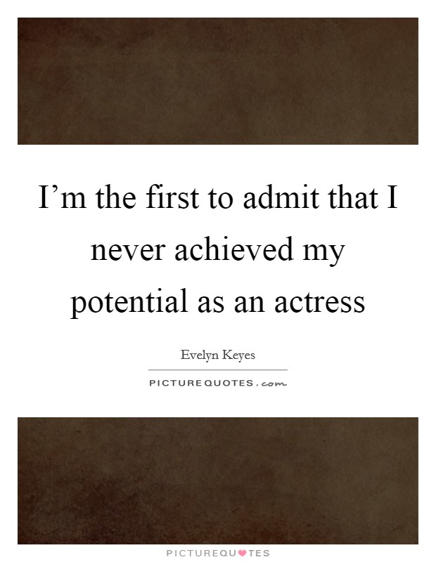 I'm the first to admit that I never achieved my potential as an actress Picture Quote #1