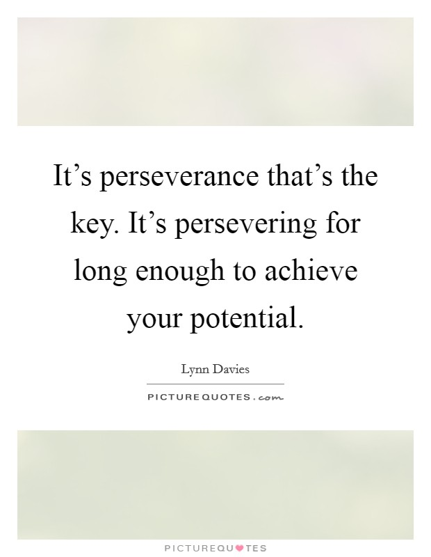 It's perseverance that's the key. It's persevering for long enough to achieve your potential Picture Quote #1