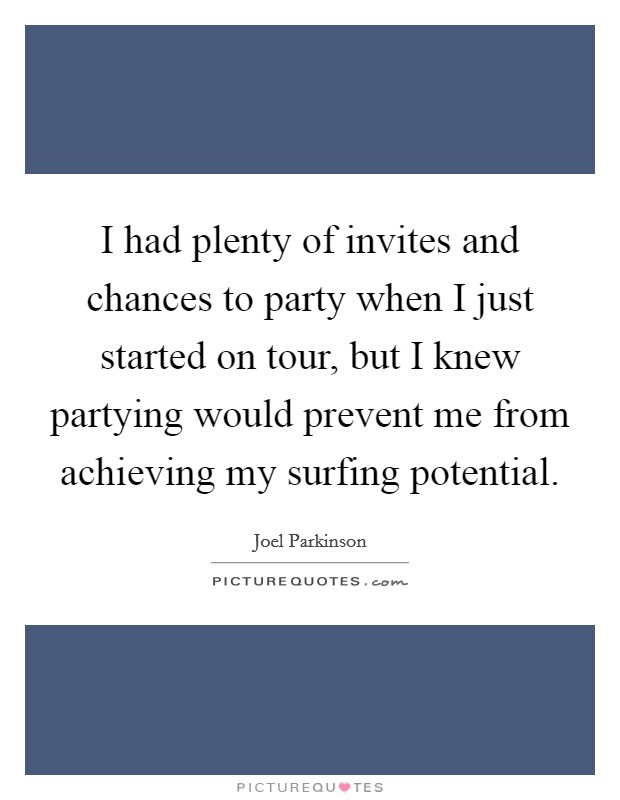 I had plenty of invites and chances to party when I just started on tour, but I knew partying would prevent me from achieving my surfing potential Picture Quote #1