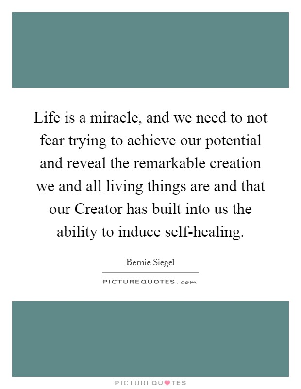 Life is a miracle, and we need to not fear trying to achieve our potential and reveal the remarkable creation we and all living things are and that our Creator has built into us the ability to induce self-healing Picture Quote #1