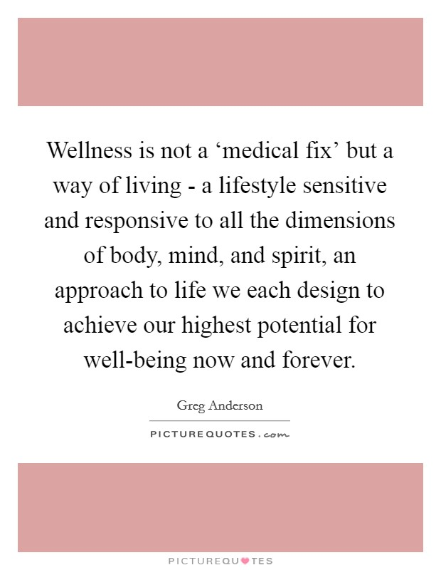 Wellness is not a 'medical fix' but a way of living - a lifestyle sensitive and responsive to all the dimensions of body, mind, and spirit, an approach to life we each design to achieve our highest potential for well-being now and forever Picture Quote #1