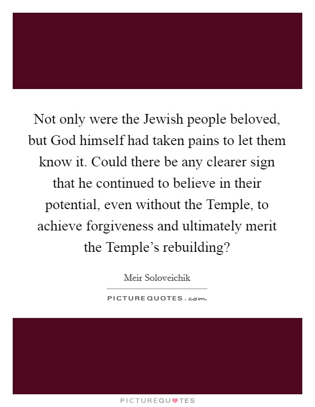 Not only were the Jewish people beloved, but God himself had taken pains to let them know it. Could there be any clearer sign that he continued to believe in their potential, even without the Temple, to achieve forgiveness and ultimately merit the Temple's rebuilding? Picture Quote #1