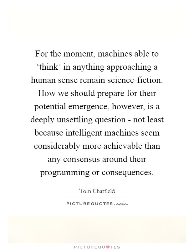 For the moment, machines able to 'think' in anything approaching a human sense remain science-fiction. How we should prepare for their potential emergence, however, is a deeply unsettling question - not least because intelligent machines seem considerably more achievable than any consensus around their programming or consequences Picture Quote #1