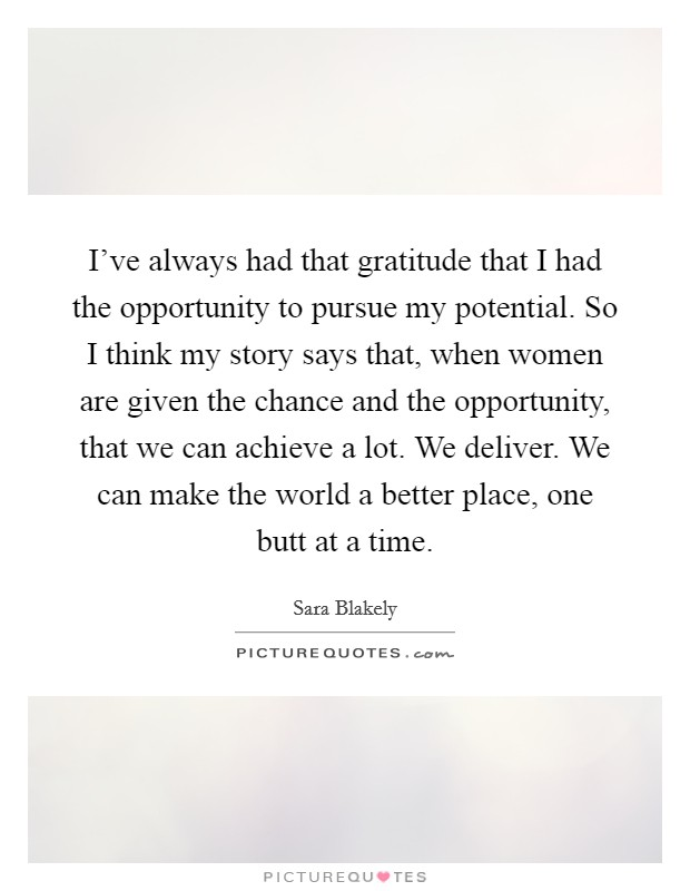 I've always had that gratitude that I had the opportunity to pursue my potential. So I think my story says that, when women are given the chance and the opportunity, that we can achieve a lot. We deliver. We can make the world a better place, one butt at a time Picture Quote #1