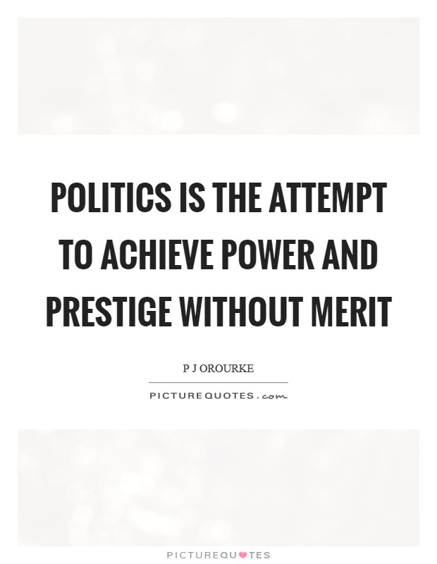 Politics is the attempt to achieve power and prestige without merit Picture Quote #1