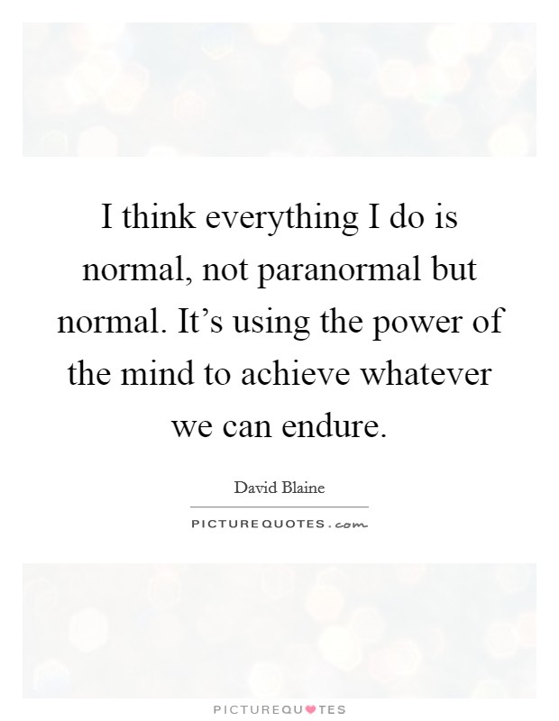 I think everything I do is normal, not paranormal but normal. It's using the power of the mind to achieve whatever we can endure Picture Quote #1