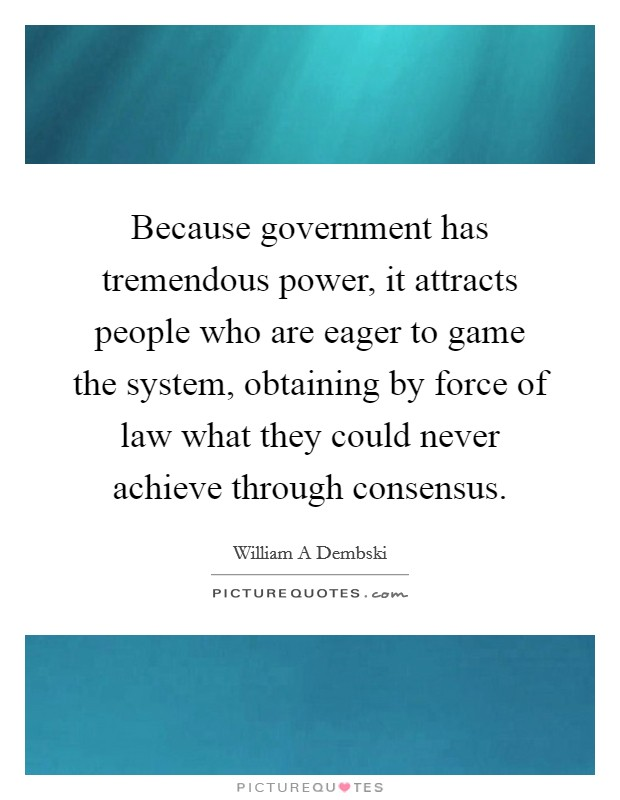 Because government has tremendous power, it attracts people who are eager to game the system, obtaining by force of law what they could never achieve through consensus Picture Quote #1