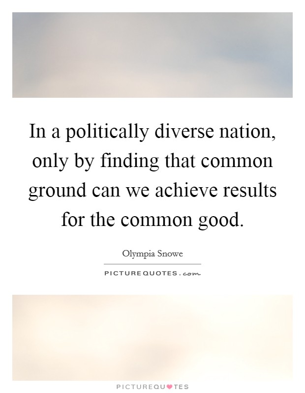 In a politically diverse nation, only by finding that common ground can we achieve results for the common good Picture Quote #1