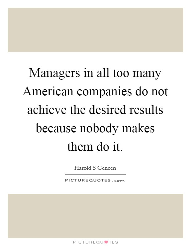 Managers in all too many American companies do not achieve the desired results because nobody makes them do it Picture Quote #1